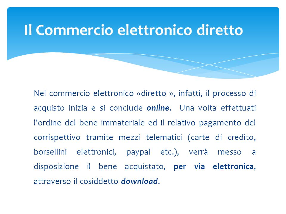 Nel commercio elettronico «diretto », infatti, il processo di acquisto inizia e si conclude online. Una volta effettuati l'ordine del bene immateriale