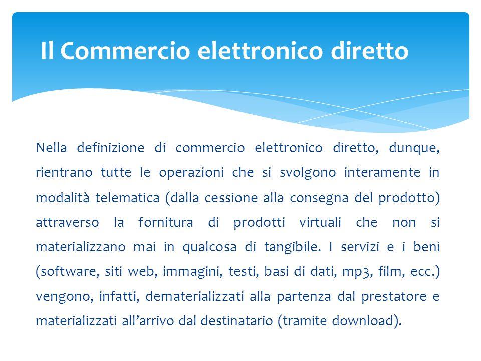 Nella definizione di commercio elettronico diretto, dunque, rientrano tutte le operazioni che si svolgono interamente in modalità telematica (dalla ce