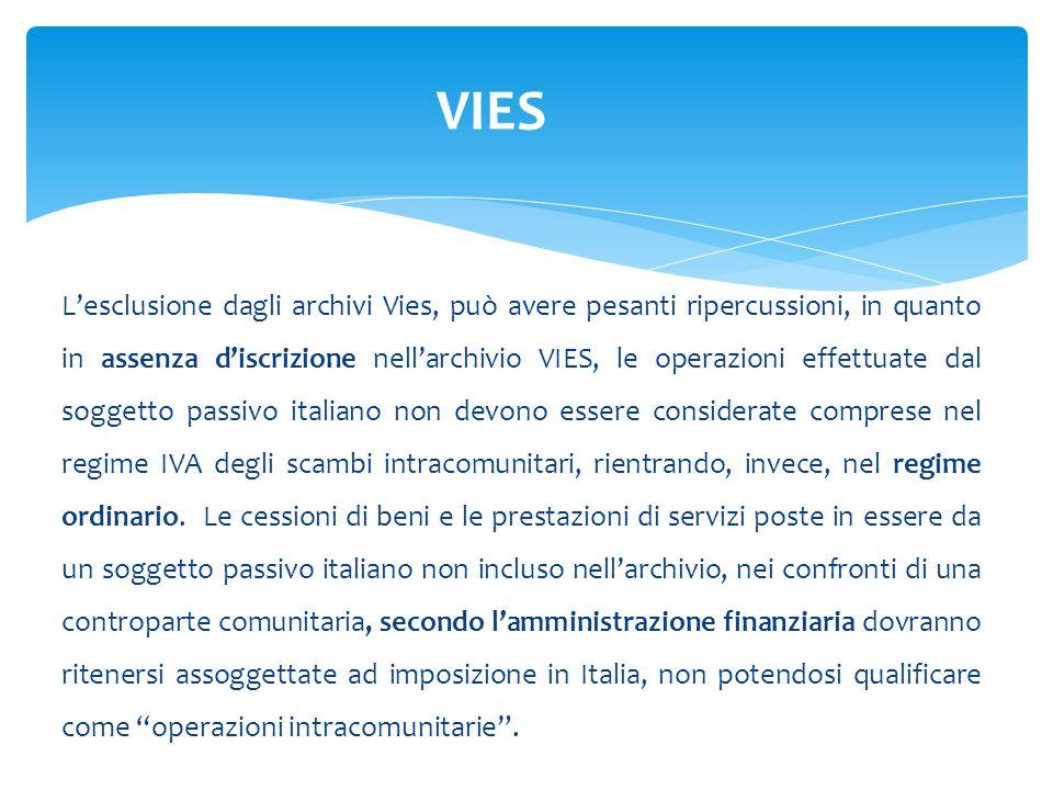 L'esclusione dagli archivi Vies, può avere pesanti ripercussioni, in quanto in assenza d'iscrizione nell'archivio VIES, le operazioni effettuate dal soggetto passivo italiano non devono essere considerate comprese nel regime IVA degli scambi intracomunitari, rientrando, invece, nel regime ordinario.