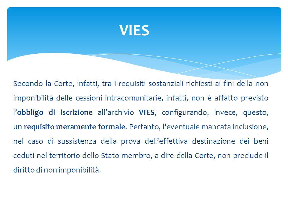 Secondo la Corte, infatti, tra i requisiti sostanziali richiesti ai fini della non imponibilità delle cessioni intracomunitarie, infatti, non è affatto previsto l'obbligo di iscrizione all'archivio VIES, configurando, invece, questo, un requisito meramente formale.