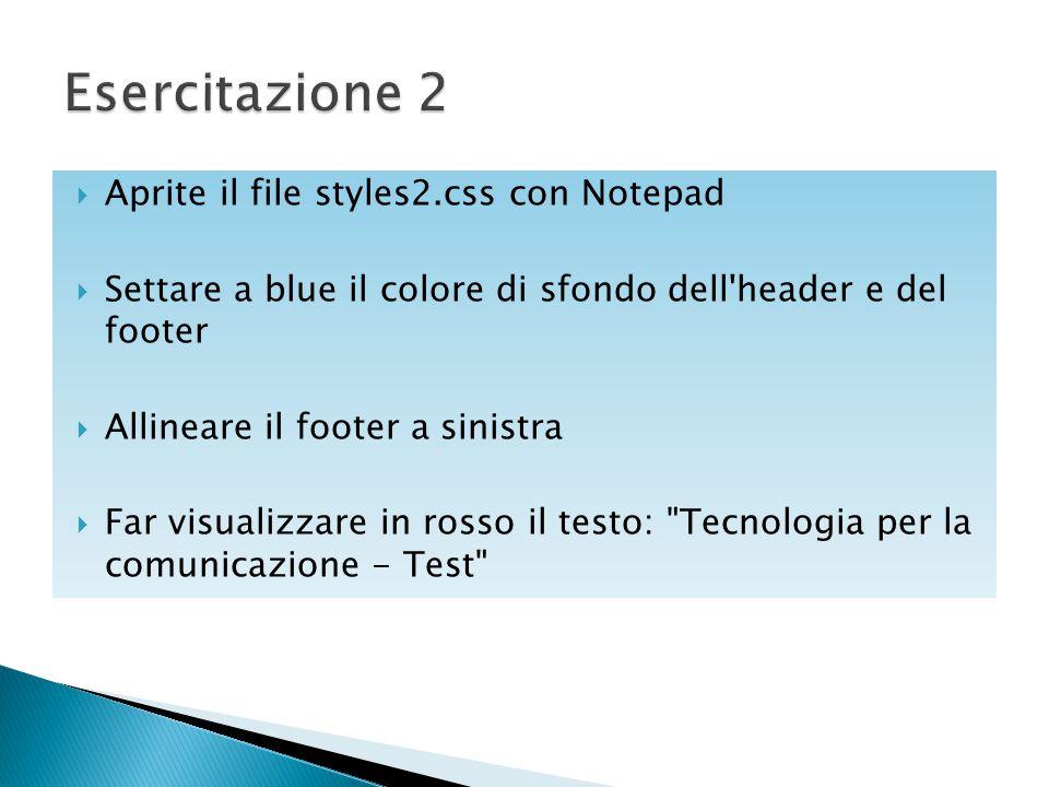  Aprite il file styles2.css con Notepad  Settare a blue il colore di sfondo dell'header e del footer  Allineare il footer a sinistra  Far visualiz