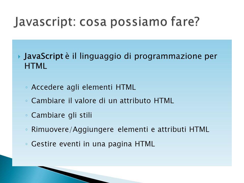  JavaScript è il linguaggio di programmazione per HTML ◦ Accedere agli elementi HTML ◦ Cambiare il valore di un attributo HTML ◦ Cambiare gli stili ◦