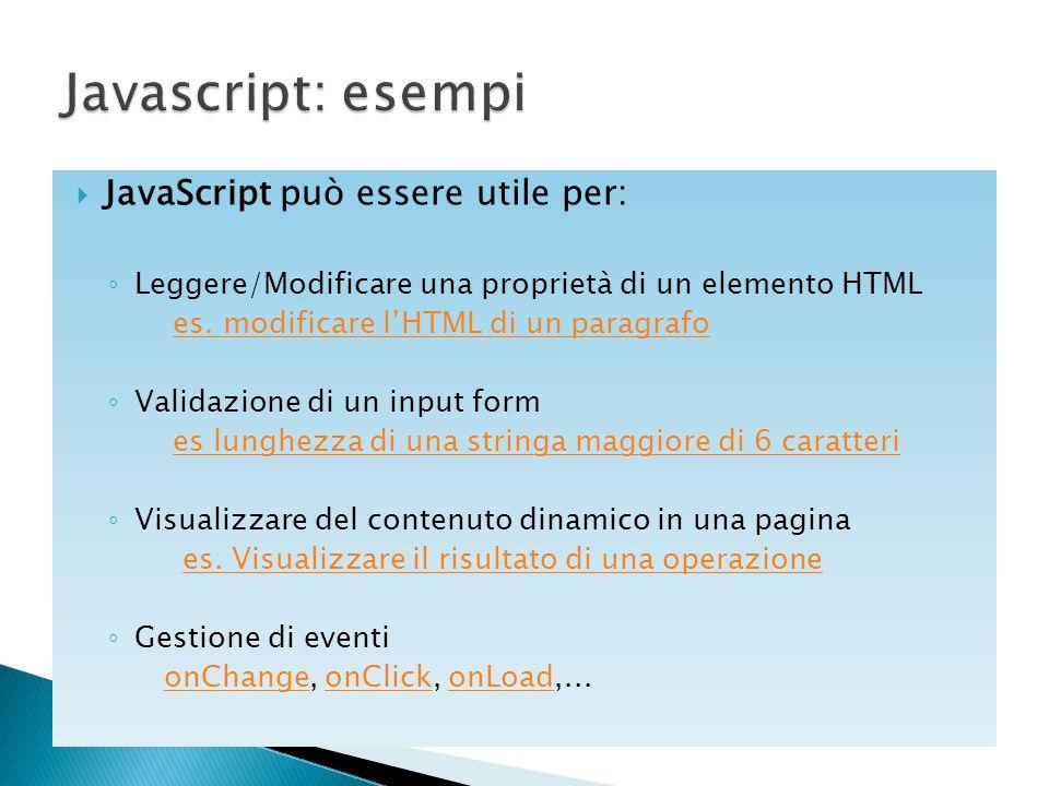  JavaScript può essere utile per: ◦ Leggere/Modificare una proprietà di un elemento HTML es. modificare l'HTML di un paragrafo ◦ Validazione di un in