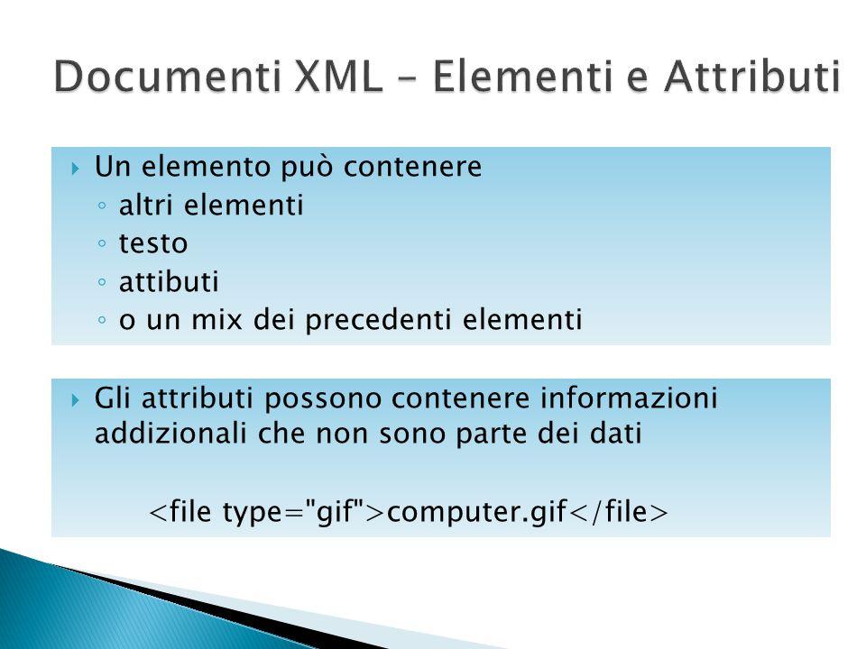  Un elemento può contenere ◦ altri elementi ◦ testo ◦ attibuti ◦ o un mix dei precedenti elementi  Gli attributi possono contenere informazioni addi