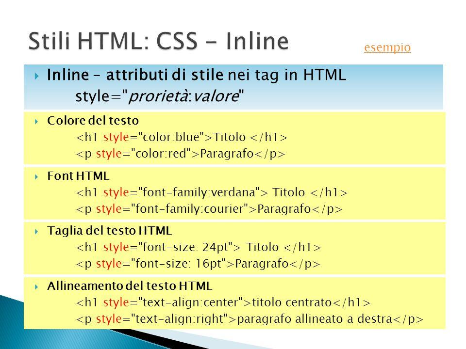  Colore del testo Titolo Paragrafo  Inline – attributi di stile nei tag in HTML style= prorietà:valore  Font HTML Titolo Paragrafo  Taglia del testo HTML Titolo Paragrafo  Allineamento del testo HTML titolo centrato paragrafo allineato a destra esempio