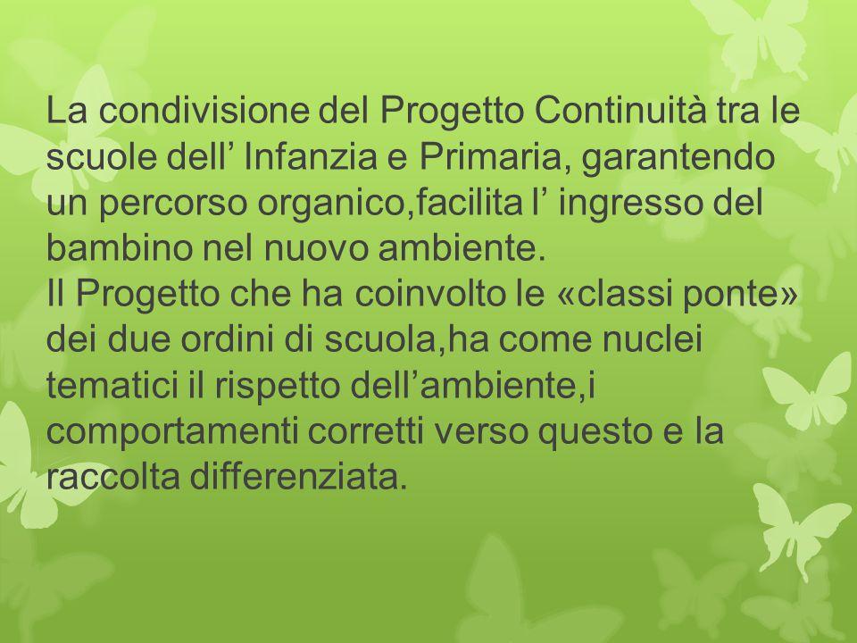 La condivisione del Progetto Continuità tra le scuole dell' Infanzia e Primaria, garantendo un percorso organico,facilita l' ingresso del bambino nel