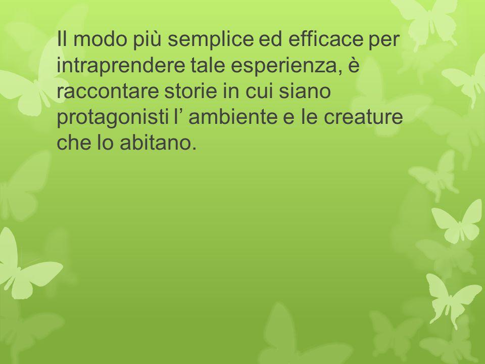 Il modo più semplice ed efficace per intraprendere tale esperienza, è raccontare storie in cui siano protagonisti l' ambiente e le creature che lo abi