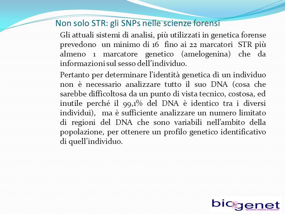 Non solo STR: gli SNPs nelle scienze forensi Gli attuali sistemi di analisi, più utilizzati in genetica forense prevedono un minimo di 16 fino ai 22 marcatori STR più almeno 1 marcatore genetico (amelogenina) che da informazioni sul sesso dell'individuo.