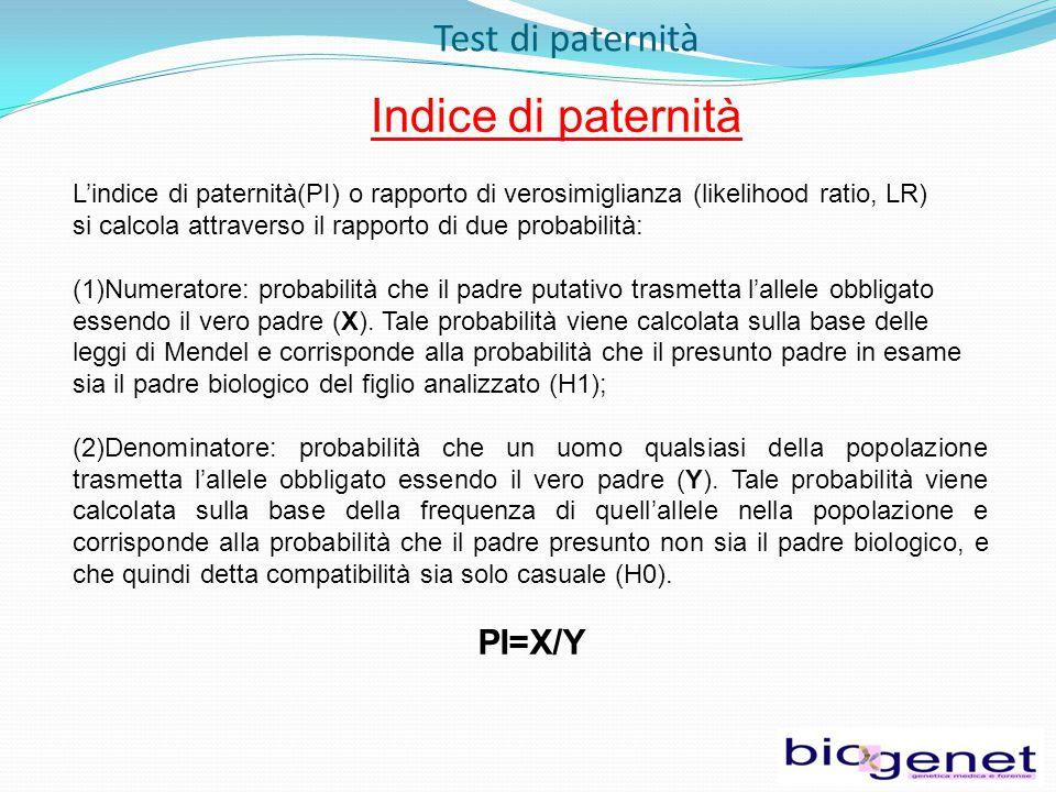 Test di paternità Indice di paternità L'indice di paternità(PI) o rapporto di verosimiglianza (likelihood ratio, LR) si calcola attraverso il rapporto di due probabilità: (1)Numeratore: probabilità che il padre putativo trasmetta l'allele obbligato essendo il vero padre (X).