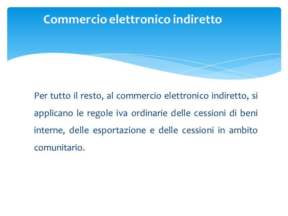 Per tutto il resto, al commercio elettronico indiretto, si applicano le regole iva ordinarie delle cessioni di beni interne, delle esportazione e delle cessioni in ambito comunitario.