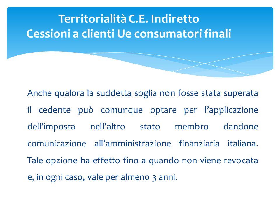 Anche qualora la suddetta soglia non fosse stata superata il cedente può comunque optare per l'applicazione dell'imposta nell'altro stato membro dandone comunicazione all'amministrazione finanziaria italiana.