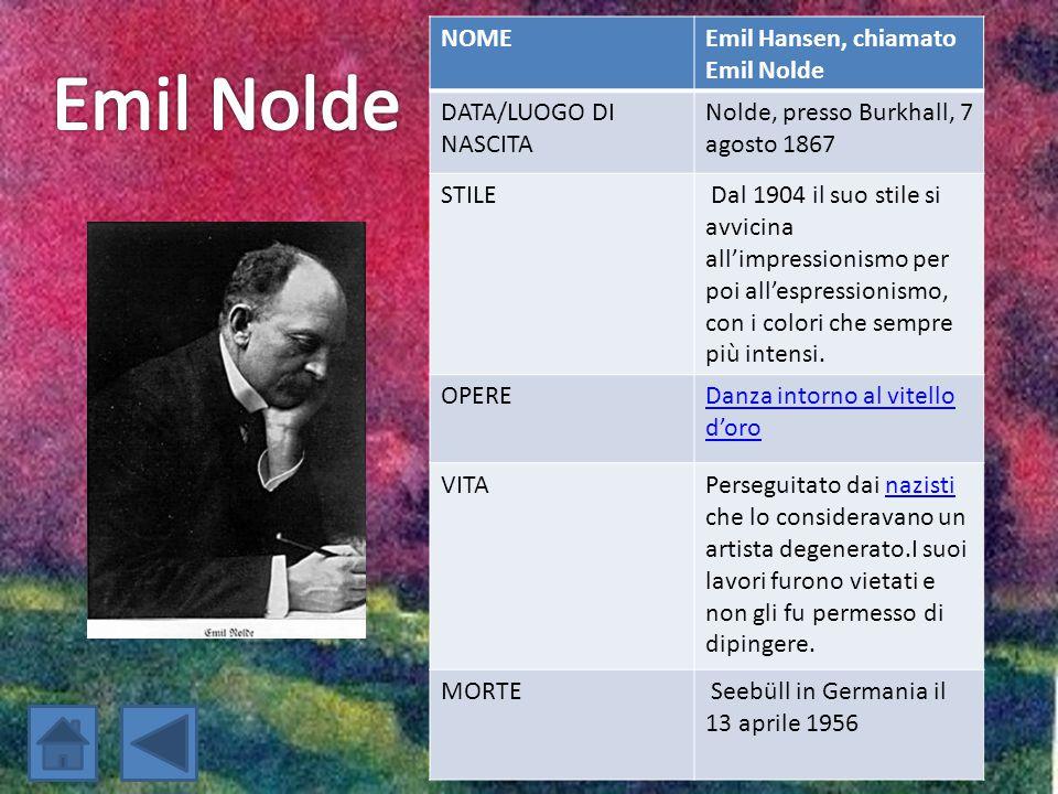 . NOMEEmil Hansen, chiamato Emil Nolde DATA/LUOGO DI NASCITA Nolde, presso Burkhall, 7 agosto 1867 STILE Dal 1904 il suo stile si avvicina all'impress