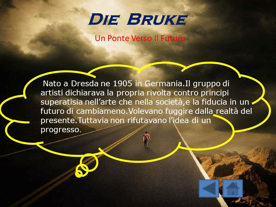 Die Bruke Un Ponte Verso Il Futuro Nato a Dresda ne 1905 in Germania.Il gruppo di artisti dichiarava la propria rivolta contro principi superatisia ne