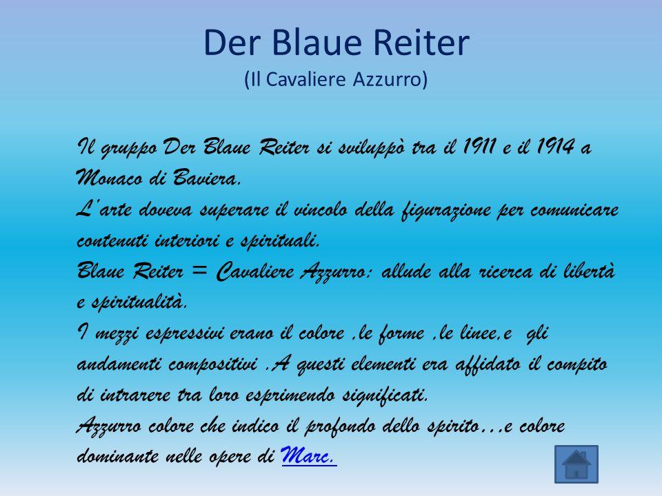 Der Blaue Reiter (Il Cavaliere Azzurro) Il gruppo Der Blaue Reiter si sviluppò tra il 1911 e il 1914 a Monaco di Baviera. L'arte doveva superare il vi