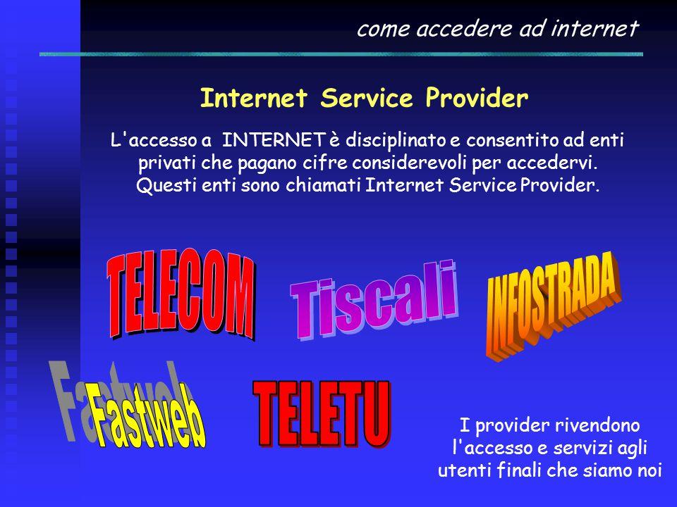 come accedere ad internet Internet Service Provider L accesso a INTERNET è disciplinato e consentito ad enti privati che pagano cifre considerevoli per accedervi.