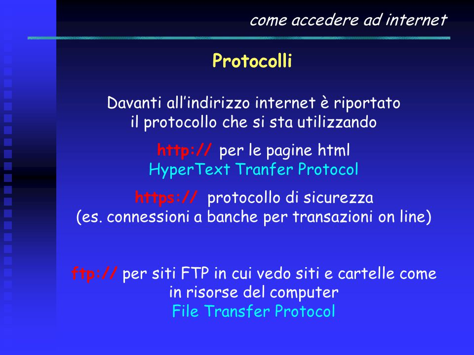 come accedere ad internet Protocolli Davanti all'indirizzo internet è riportato il protocollo che si sta utilizzando http:// per le pagine html HyperText Tranfer Protocol https:// protocollo di sicurezza (es.