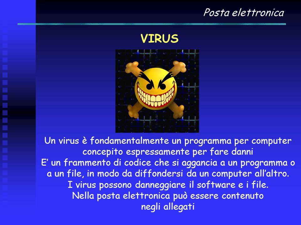 Posta elettronica VIRUS Un virus è fondamentalmente un programma per computer concepito espressamente per fare danni E' un frammento di codice che si aggancia a un programma o a un file, in modo da diffondersi da un computer all'altro.