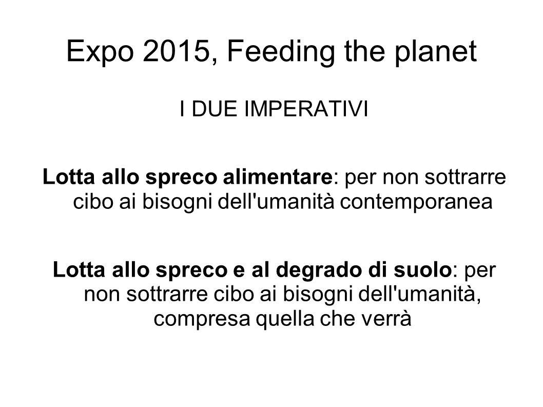 Expo 2015, Feeding the planet I DUE IMPERATIVI Lotta allo spreco alimentare: per non sottrarre cibo ai bisogni dell umanità contemporanea Lotta allo spreco e al degrado di suolo: per non sottrarre cibo ai bisogni dell umanità, compresa quella che verrà