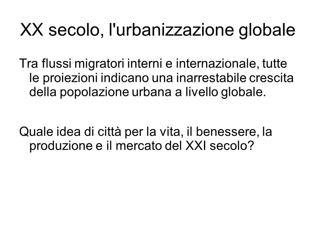 XX secolo, l urbanizzazione globale Tra flussi migratori interni e internazionale, tutte le proiezioni indicano una inarrestabile crescita della popolazione urbana a livello globale.