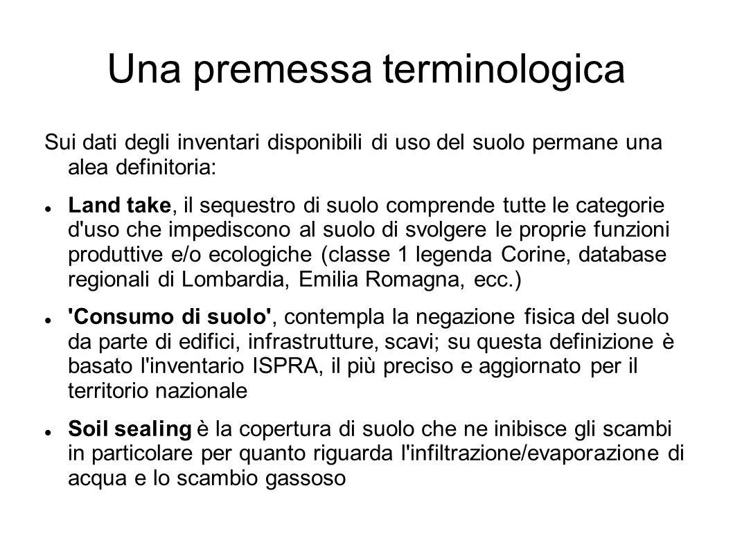Una premessa terminologica Sui dati degli inventari disponibili di uso del suolo permane una alea definitoria: Land take, il sequestro di suolo comprende tutte le categorie d uso che impediscono al suolo di svolgere le proprie funzioni produttive e/o ecologiche (classe 1 legenda Corine, database regionali di Lombardia, Emilia Romagna, ecc.) Consumo di suolo , contempla la negazione fisica del suolo da parte di edifici, infrastrutture, scavi; su questa definizione è basato l inventario ISPRA, il più preciso e aggiornato per il territorio nazionale Soil sealing è la copertura di suolo che ne inibisce gli scambi in particolare per quanto riguarda l infiltrazione/evaporazione di acqua e lo scambio gassoso