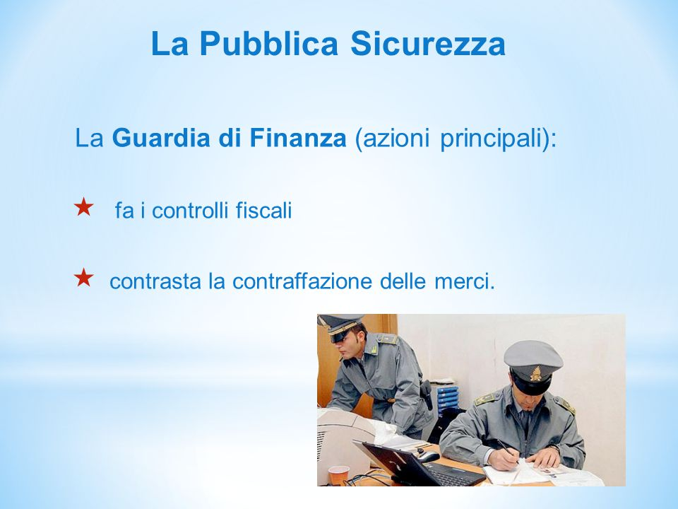 La Pubblica Sicurezza La Guardia di Finanza (azioni principali):  fa i controlli fiscali  contrasta la contraffazione delle merci.