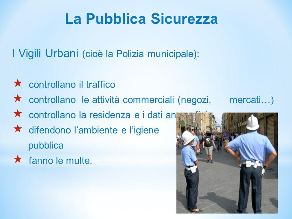 La Pubblica Sicurezza I Vigili Urbani (cioè la Polizia municipale):  controllano il traffico  controllano le attività commerciali (negozi, mercati…)