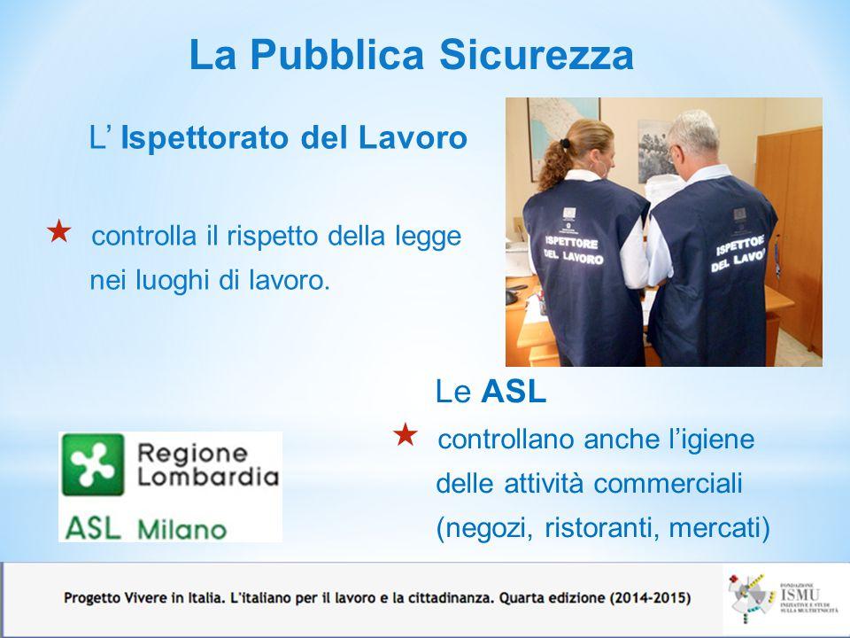 La Pubblica Sicurezza L' Ispettorato del Lavoro  controlla il rispetto della legge nei luoghi di lavoro. Le ASL  controllano anche l'igiene delle at