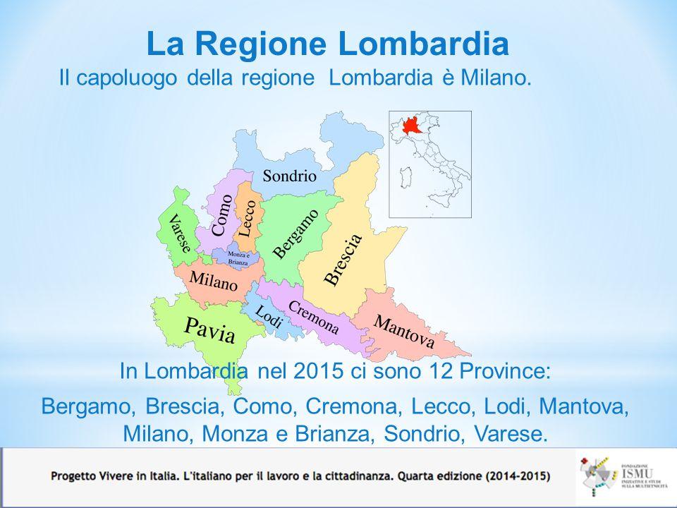 La Regione Lombardia Il capoluogo della regione Lombardia è Milano. In Lombardia nel 2015 ci sono 12 Province: Bergamo, Brescia, Como, Cremona, Lecco,