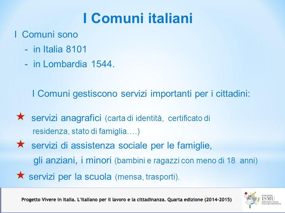 I Comuni italiani I Comuni sono - in Italia 8101 - in Lombardia 1544. I Comuni gestiscono servizi importanti per i cittadini:  servizi anagrafici (ca
