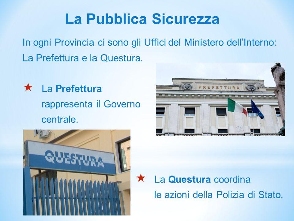 La Pubblica Sicurezza In ogni Provincia ci sono gli Uffici del Ministero dell'Interno: La Prefettura e la Questura.  La Prefettura rappresenta il Gov