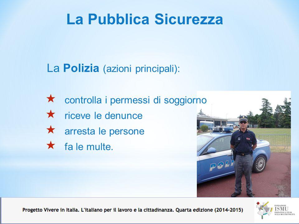 La Pubblica Sicurezza La Polizia (azioni principali):  controlla i permessi di soggiorno  riceve le denunce  arresta le persone  fa le multe.