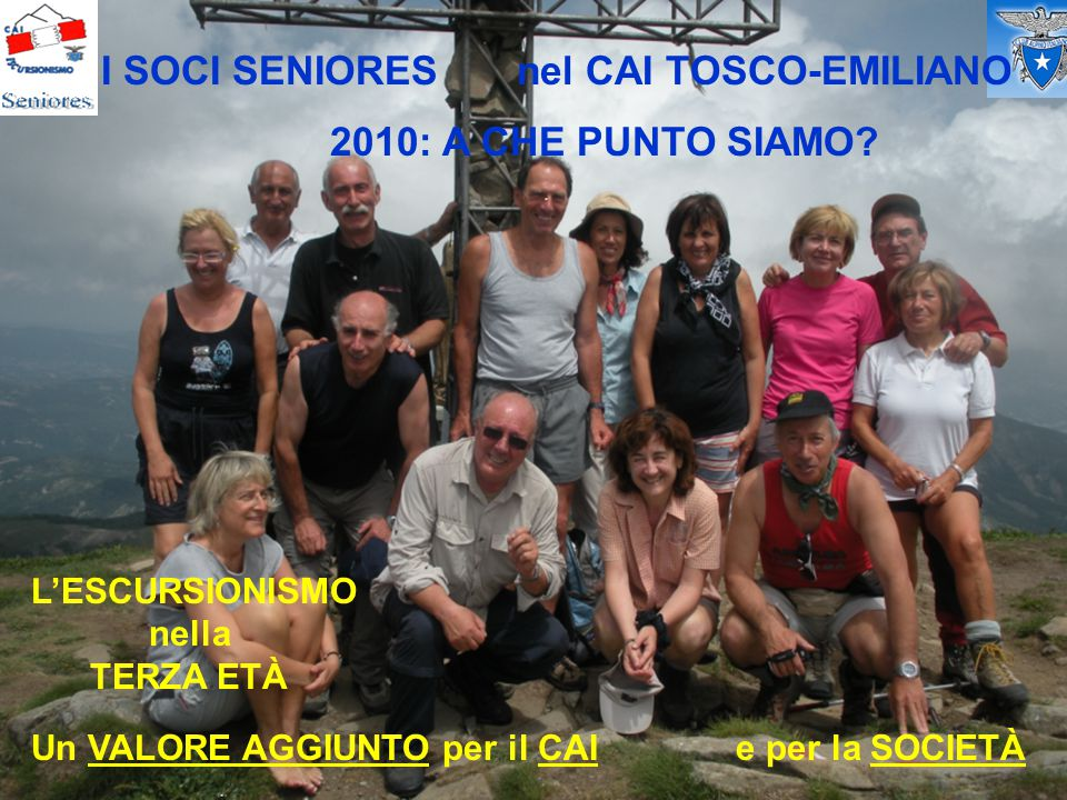 I SOCI SENIORES nel CAI TOSCO-EMILIANO 2010: A CHE PUNTO SIAMO? L'ESCURSIONISMO nella TERZA ETÀ Un VALORE AGGIUNTO per il CAI e per la SOCIETÀ