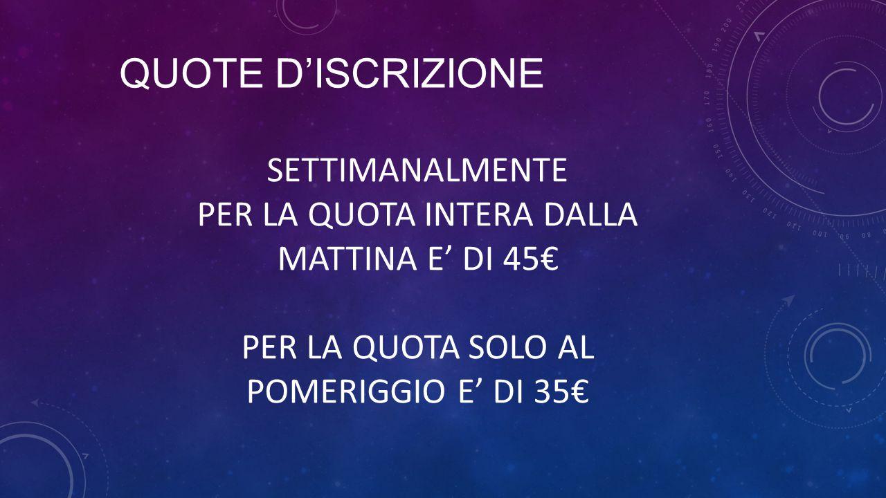 QUOTE D'ISCRIZIONE SETTIMANALMENTE PER LA QUOTA INTERA DALLA MATTINA E' DI 45€ PER LA QUOTA SOLO AL POMERIGGIO E' DI 35€