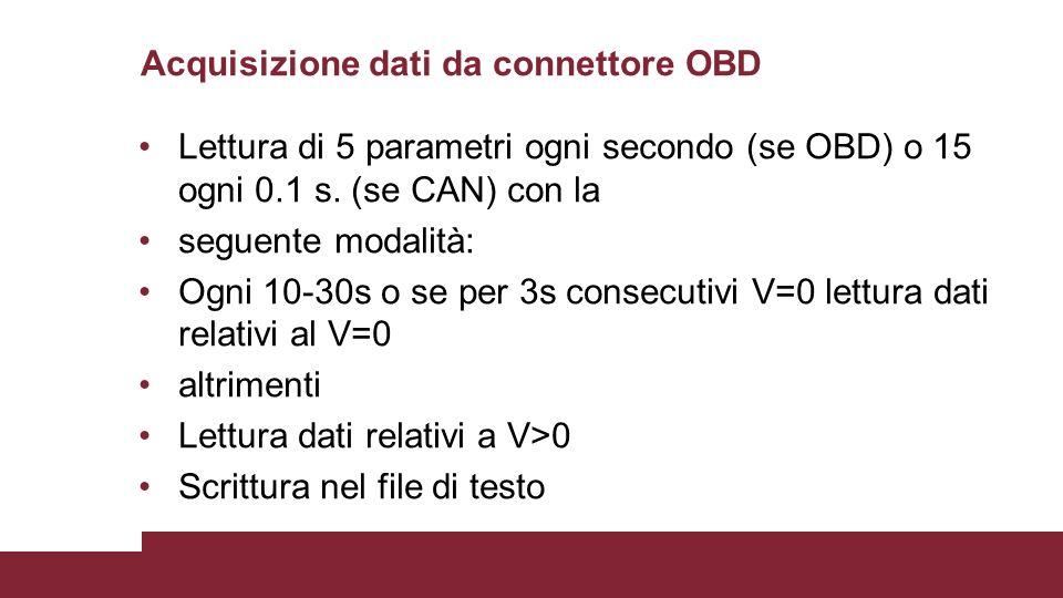 Acquisizione dati da connettore OBD Lettura di 5 parametri ogni secondo (se OBD) o 15 ogni 0.1 s. (se CAN) con la seguente modalità: Ogni 10-30s o se