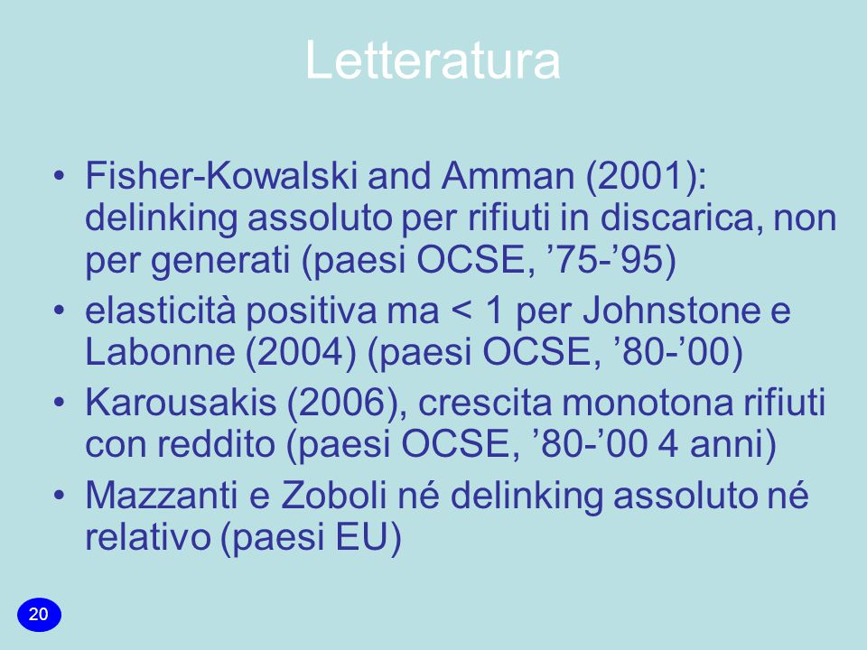 Letteratura Fisher-Kowalski and Amman (2001): delinking assoluto per rifiuti in discarica, non per generati (paesi OCSE, '75-'95) elasticità positiva ma < 1 per Johnstone e Labonne (2004) (paesi OCSE, '80-'00) Karousakis (2006), crescita monotona rifiuti con reddito (paesi OCSE, '80-'00 4 anni) Mazzanti e Zoboli né delinking assoluto né relativo (paesi EU) 20