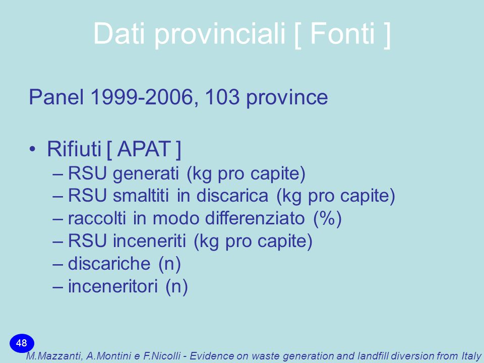 Dati provinciali [ Fonti ] 48 M.Mazzanti, A.Montini e F.Nicolli - Evidence on waste generation and landfill diversion from Italy Panel 1999-2006, 103 province Rifiuti [ APAT ] –RSU generati (kg pro capite) –RSU smaltiti in discarica (kg pro capite) –raccolti in modo differenziato (%) –RSU inceneriti (kg pro capite) –discariche (n) –inceneritori (n)