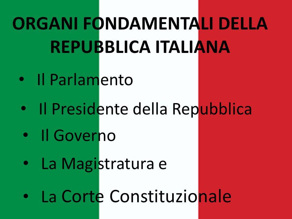ORGANI FONDAMENTALI DELLA REPUBBLICA ITALIANA Il Parlamento Il Presidente della Repubblica Il Governo La Magistratura e La Corte Constituzionale