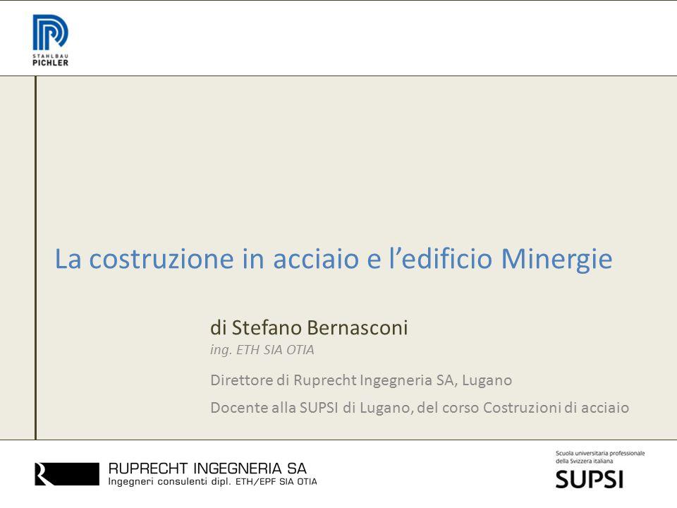La costruzione in acciaio e l'edificio Minergie di Stefano Bernasconi ing. ETH SIA OTIA Direttore di Ruprecht Ingegneria SA, Lugano Docente alla SUPSI