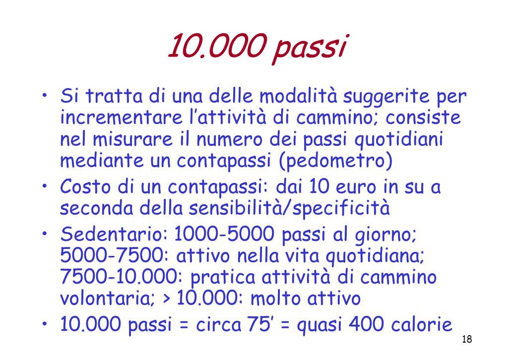 18 10.000 passi Si tratta di una delle modalità suggerite per incrementare l'attività di cammino; consiste nel misurare il numero dei passi quotidiani mediante un contapassi (pedometro) Costo di un contapassi: dai 10 euro in su a seconda della sensibilità/specificità Sedentario: 1000-5000 passi al giorno; 5000-7500: attivo nella vita quotidiana; 7500-10.000: pratica attività di cammino volontaria; > 10.000: molto attivo 10.000 passi = circa 75' = quasi 400 calorie