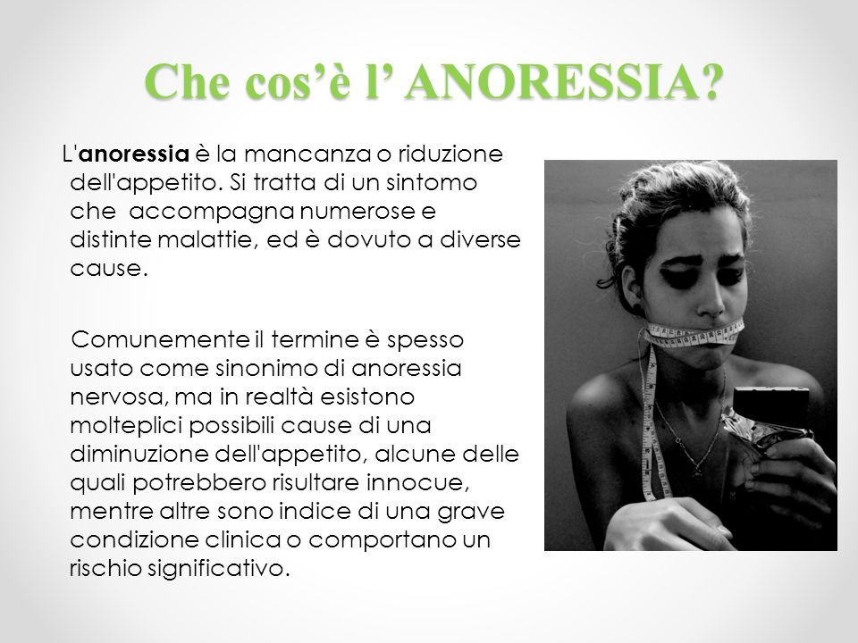 Che cos'è l' ANORESSIA? L' anoressia è la mancanza o riduzione dell'appetito. Si tratta di un sintomo che accompagna numerose e distinte malattie, ed