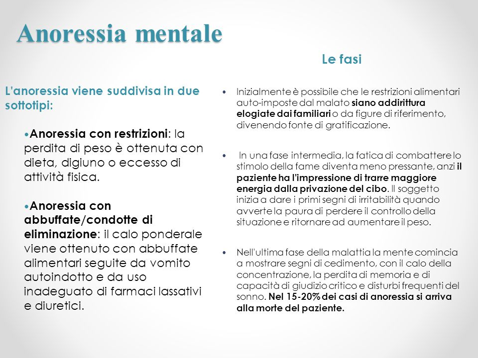 Anoressia mentale L'anoressia viene suddivisa in due sottotipi: Anoressia con restrizioni : la perdita di peso è ottenuta con dieta, digiuno o eccesso