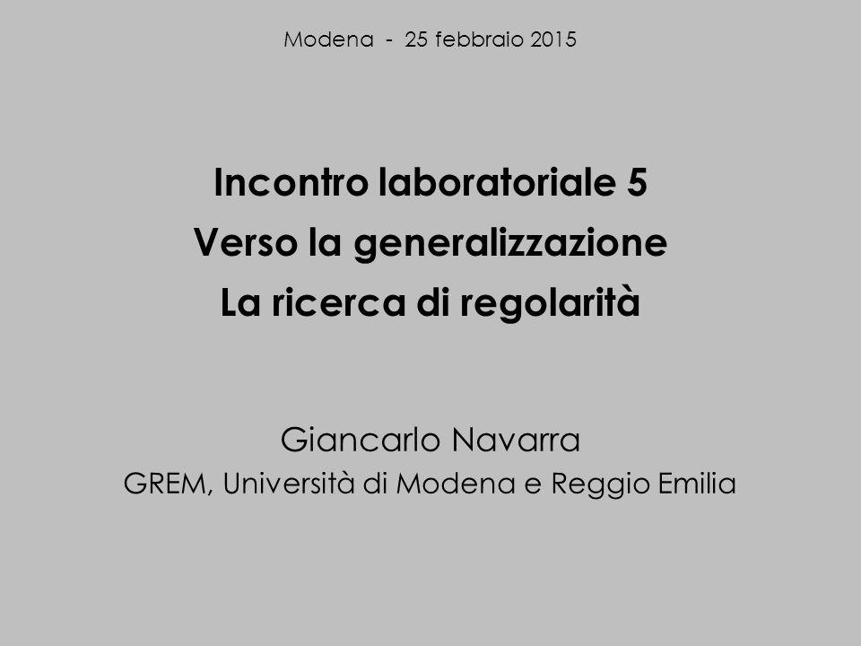 Incontro laboratoriale 5 Verso la generalizzazione La ricerca di regolarità Giancarlo Navarra GREM, Università di Modena e Reggio Emilia Modena - 25 febbraio 2015