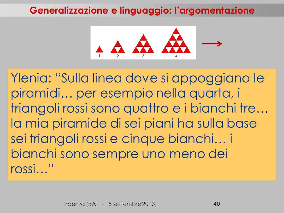Faenza (RA) - 5 settembre 2013, 40 Generalizzazione e linguaggio: l'argomentazione Ylenia: Sulla linea dove si appoggiano le piramidi… per esempio nella quarta, i triangoli rossi sono quattro e i bianchi tre… la mia piramide di sei piani ha sulla base sei triangoli rossi e cinque bianchi… i bianchi sono sempre uno meno dei rossi…