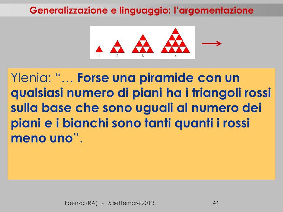 Faenza (RA) - 5 settembre 2013, 41 Generalizzazione e linguaggio: l'argomentazione Ylenia: … Forse una piramide con un qualsiasi numero di piani ha i triangoli rossi sulla base che sono uguali al numero dei piani e i bianchi sono tanti quanti i rossi meno uno .