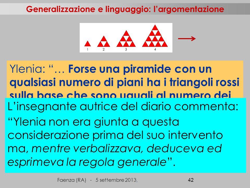 Faenza (RA) - 5 settembre 2013, 42 Generalizzazione e linguaggio: l'argomentazione Ylenia: … Forse una piramide con un qualsiasi numero di piani ha i triangoli rossi sulla base che sono uguali al numero dei piani e i bianchi sono tanti quanti i rossi meno uno .