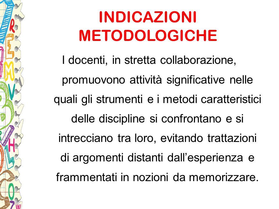 INDICAZIONI METODOLOGICHE I docenti, in stretta collaborazione, promuovono attività significative nelle quali gli strumenti e i metodi caratteristici