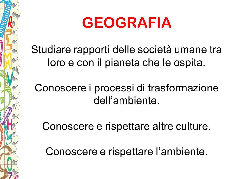 GEOGRAFIA Studiare rapporti delle società umane tra loro e con il pianeta che le ospita. Conoscere i processi di trasformazione dell'ambiente. Conosce