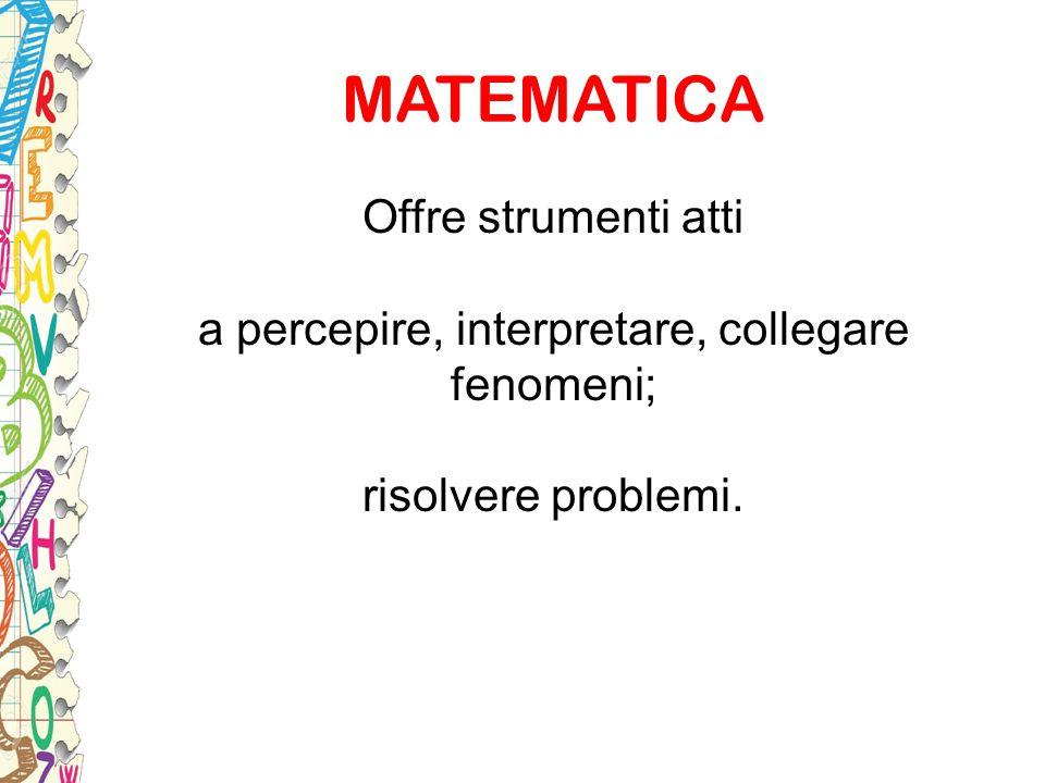 MATEMATICA Offre strumenti atti a percepire, interpretare, collegare fenomeni; risolvere problemi.