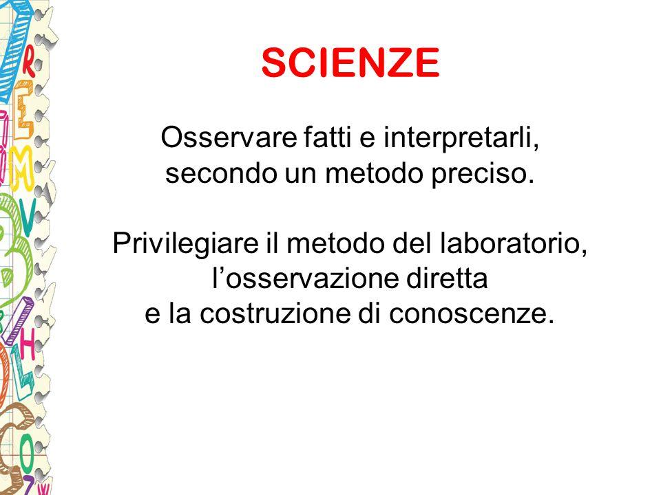 SCIENZE Osservare fatti e interpretarli, secondo un metodo preciso. Privilegiare il metodo del laboratorio, l'osservazione diretta e la costruzione di