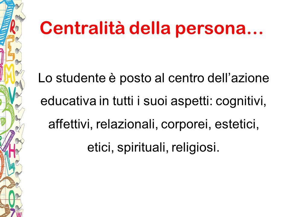 Centralità della persona… Lo studente è posto al centro dell'azione educativa in tutti i suoi aspetti: cognitivi, affettivi, relazionali, corporei, es